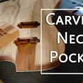 how to carve a neck pocket