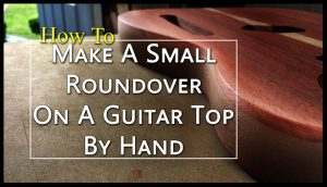 how to make a small roundover on a guitar top by hand
