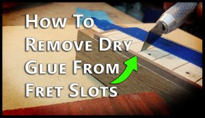 How To Remove Dry Glue From Fret Slots