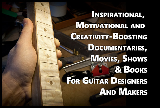 Inspirational, Motivational and Creativity-Boosting Documentaries, Movies, Shows & Books For Guitar Designers And Makers